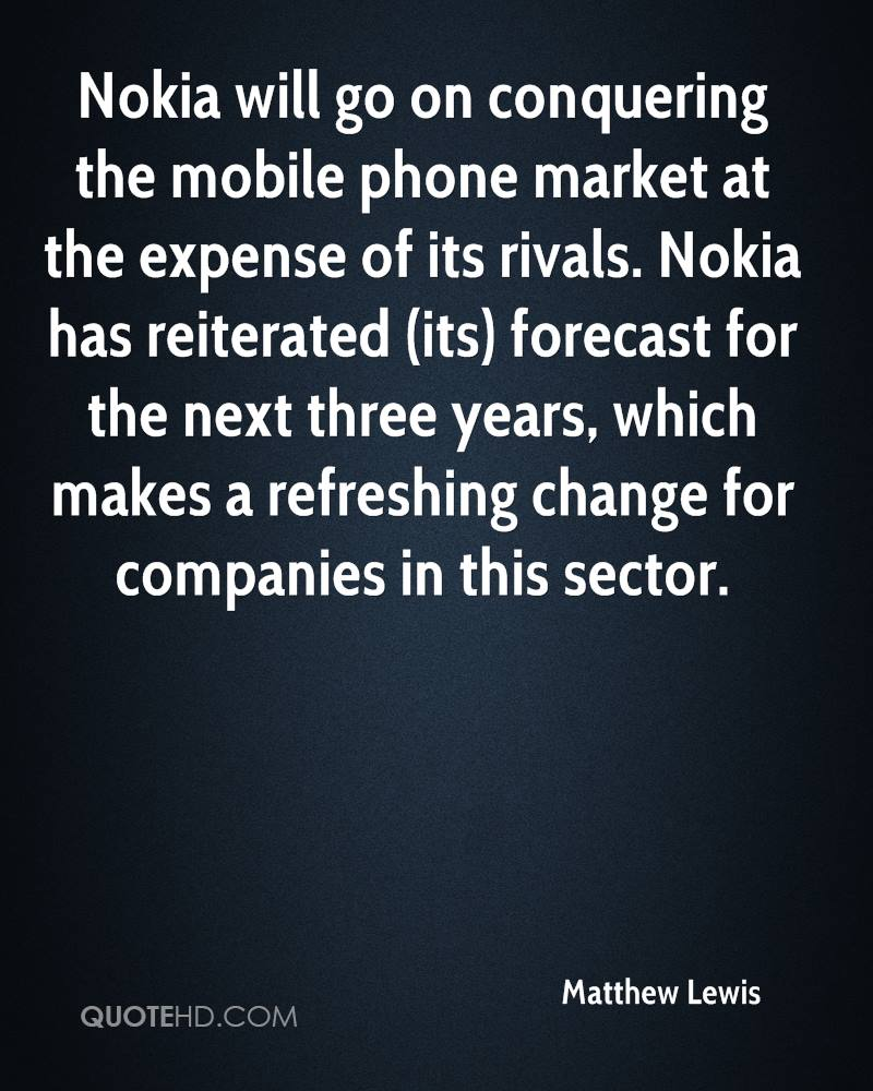 Nokia will go on conquering the mobile phone market at the expense of its rivals. Nokia has reiterated (its) forecast for the next three years, which makes a refreshing change for companies in this sector.