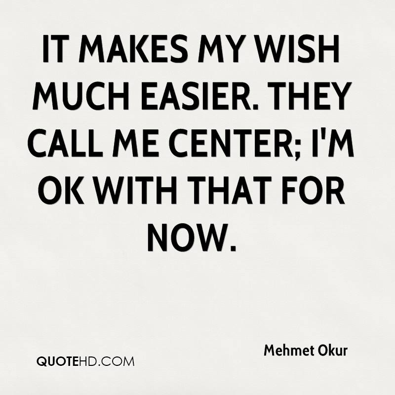 It makes my wish much easier. They call me center; I'm OK with that for now.