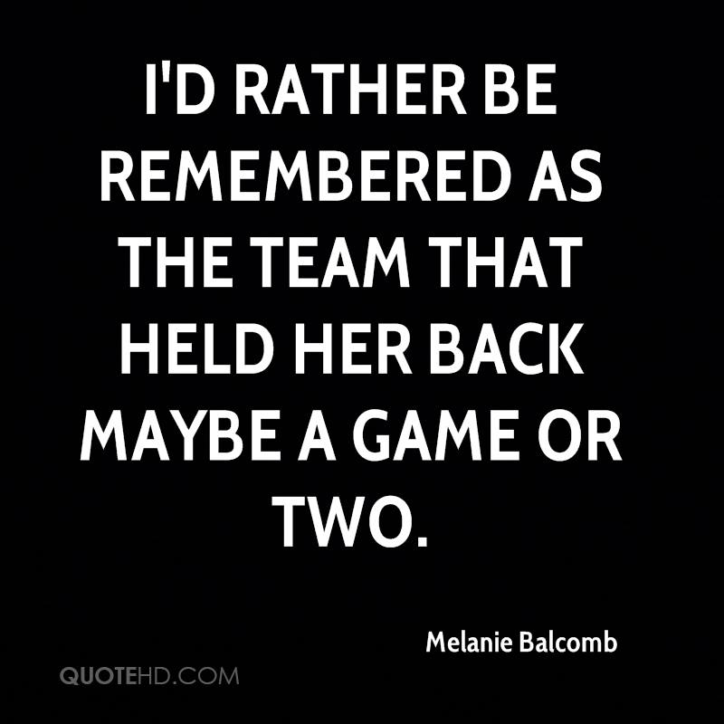 I'd rather be remembered as the team that held her back maybe a game or two.