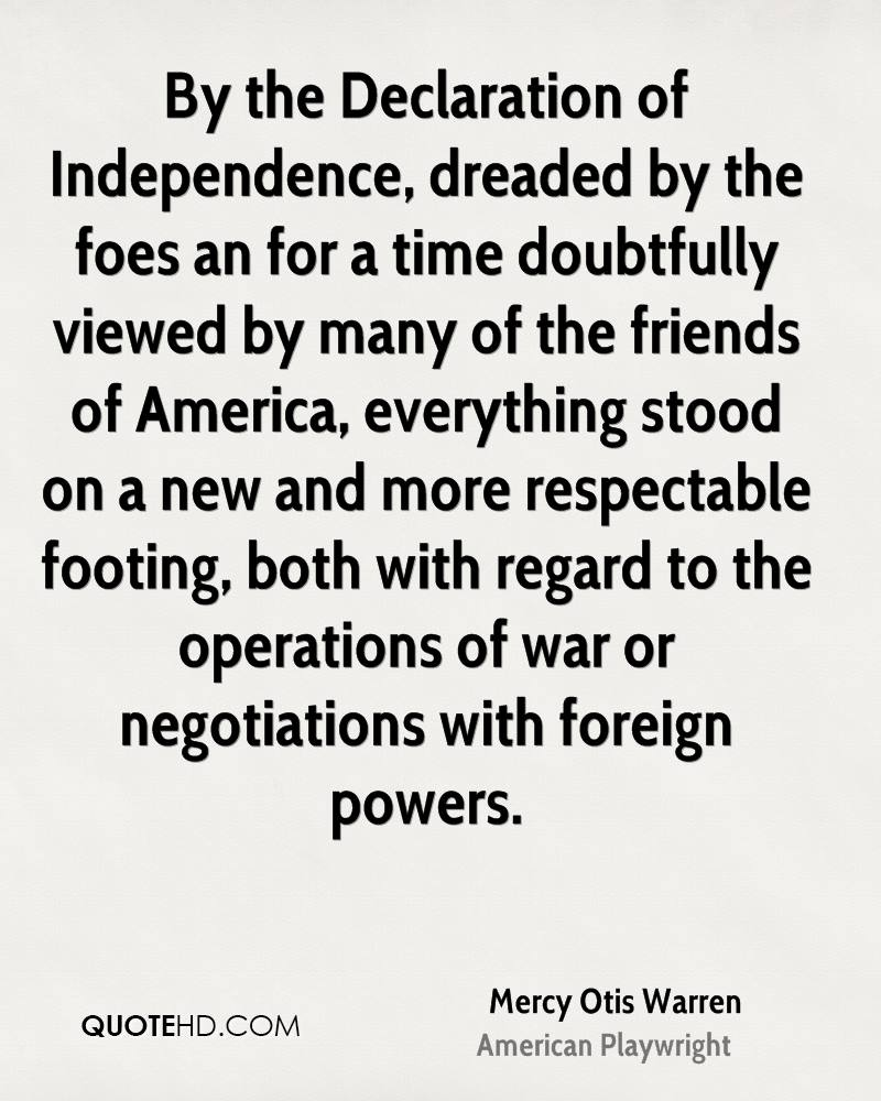 By the Declaration of Independence, dreaded by the foes an for a time doubtfully viewed by many of the friends of America, everything stood on a new and more respectable footing, both with regard to the operations of war or negotiations with foreign powers.