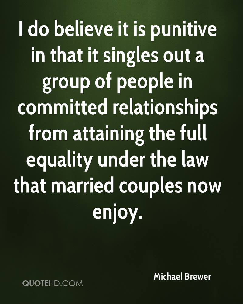 I do believe it is punitive in that it singles out a group of people in committed relationships from attaining the full equality under the law that married couples now enjoy.