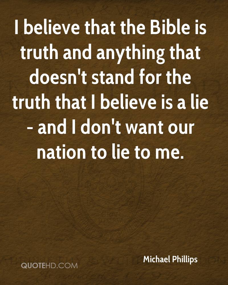 I believe that the Bible is truth and anything that doesn't stand for the truth that I believe is a lie - and I don't want our nation to lie to me.