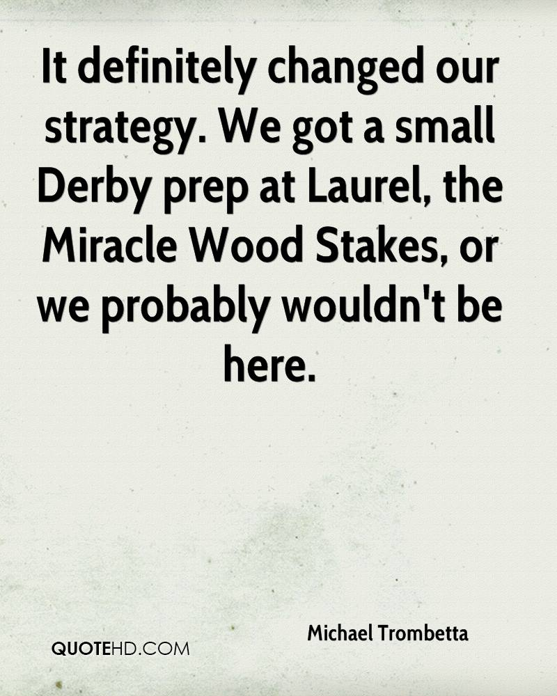 It definitely changed our strategy. We got a small Derby prep at Laurel, the Miracle Wood Stakes, or we probably wouldn't be here.