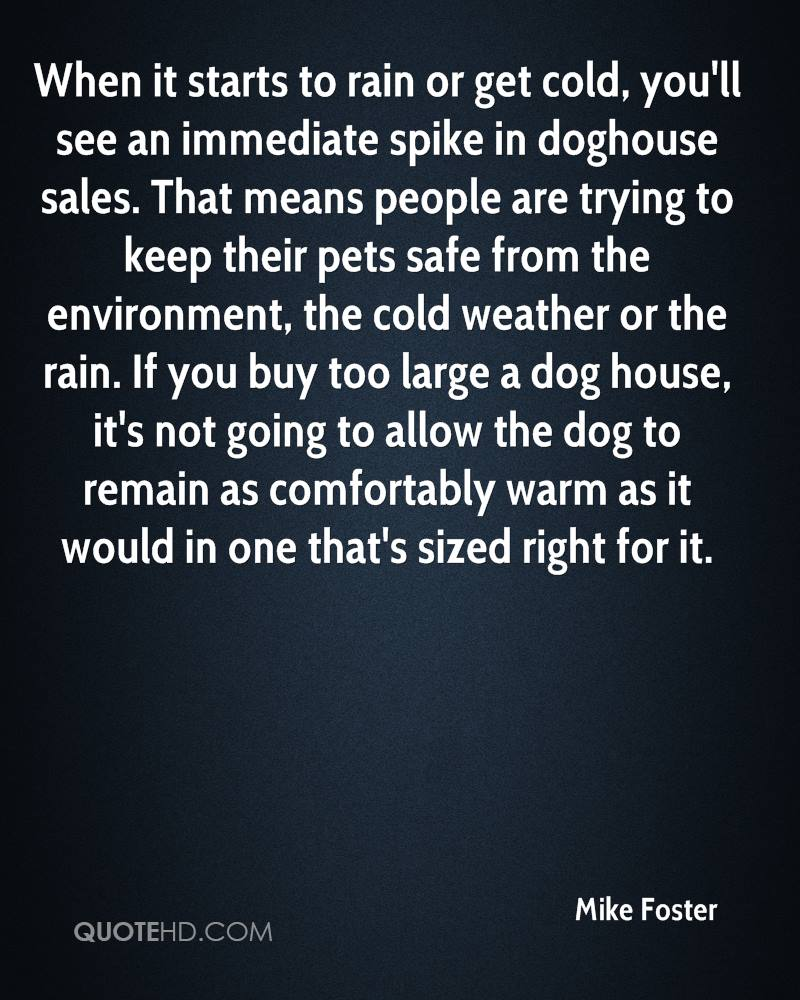 When it starts to rain or get cold, you'll see an immediate spike in doghouse sales. That means people are trying to keep their pets safe from the environment, the cold weather or the rain. If you buy too large a dog house, it's not going to allow the dog to remain as comfortably warm as it would in one that's sized right for it.