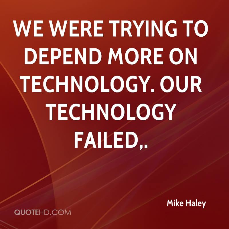 We were trying to depend more on technology. Our technology failed.