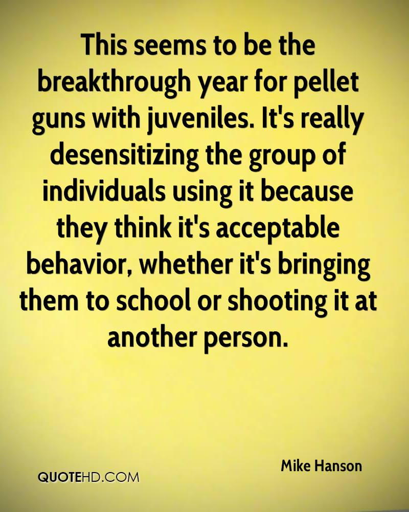 This seems to be the breakthrough year for pellet guns with juveniles. It's really desensitizing the group of individuals using it because they think it's acceptable behavior, whether it's bringing them to school or shooting it at another person.
