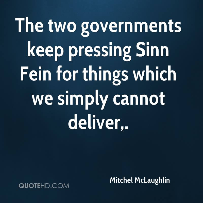 The two governments keep pressing Sinn Fein for things which we simply cannot deliver.