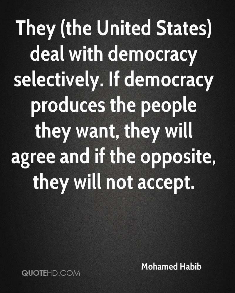 They (the United States) deal with democracy selectively. If democracy produces the people they want, they will agree and if the opposite, they will not accept.