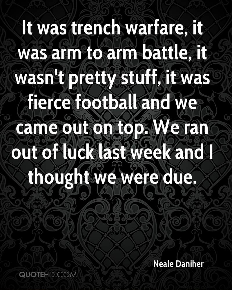 It was trench warfare, it was arm to arm battle, it wasn't pretty stuff, it was fierce football and we came out on top. We ran out of luck last week and I thought we were due.