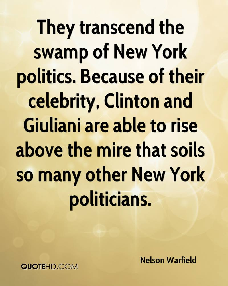 They transcend the swamp of New York politics. Because of their celebrity, Clinton and Giuliani are able to rise above the mire that soils so many other New York politicians.