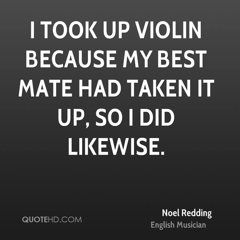 I took up violin because my best mate had taken it up, so I did likewise.