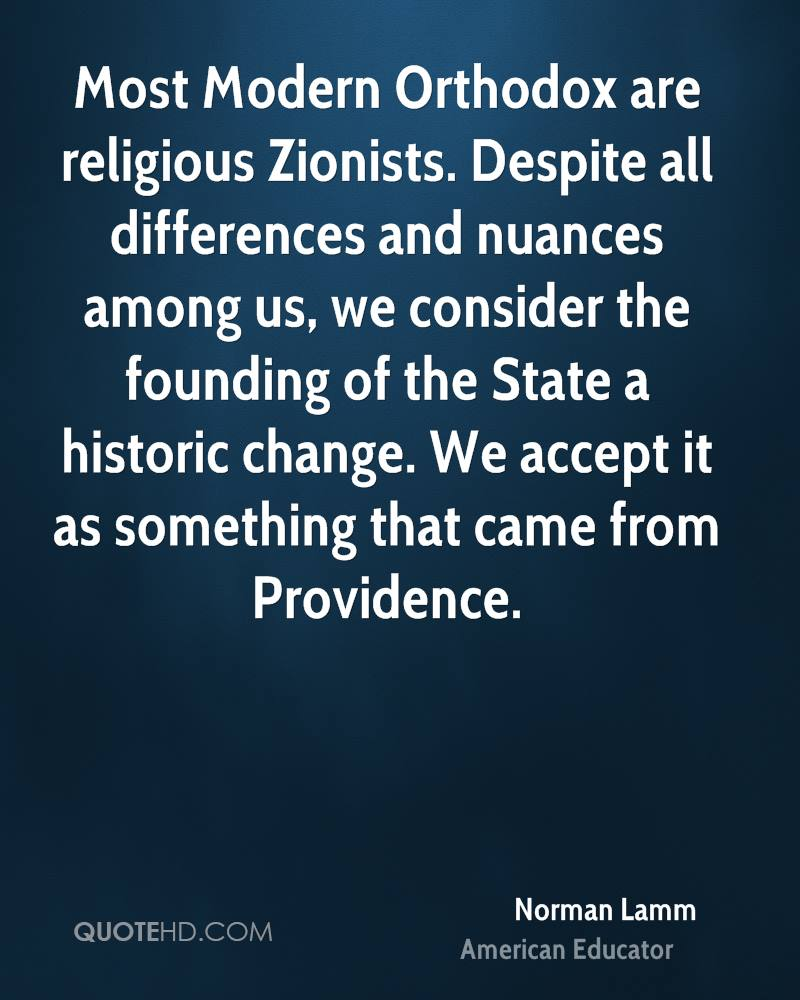 Most Modern Orthodox are religious Zionists. Despite all differences and nuances among us, we consider the founding of the State a historic change. We accept it as something that came from Providence.