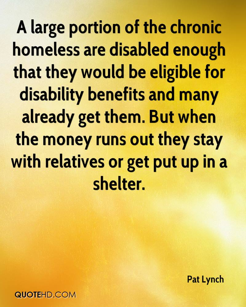 A large portion of the chronic homeless are disabled enough that they would be eligible for disability benefits and many already get them. But when the money runs out they stay with relatives or get put up in a shelter.