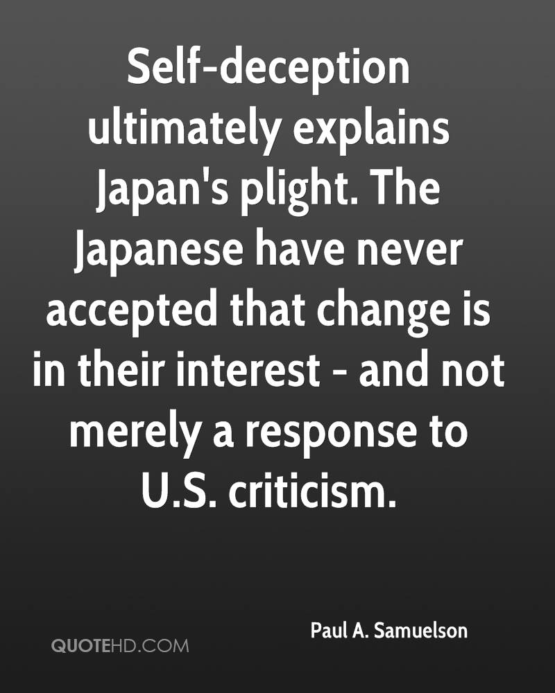 Self-deception ultimately explains Japan's plight. The Japanese have never accepted that change is in their interest - and not merely a response to U.S. criticism.
