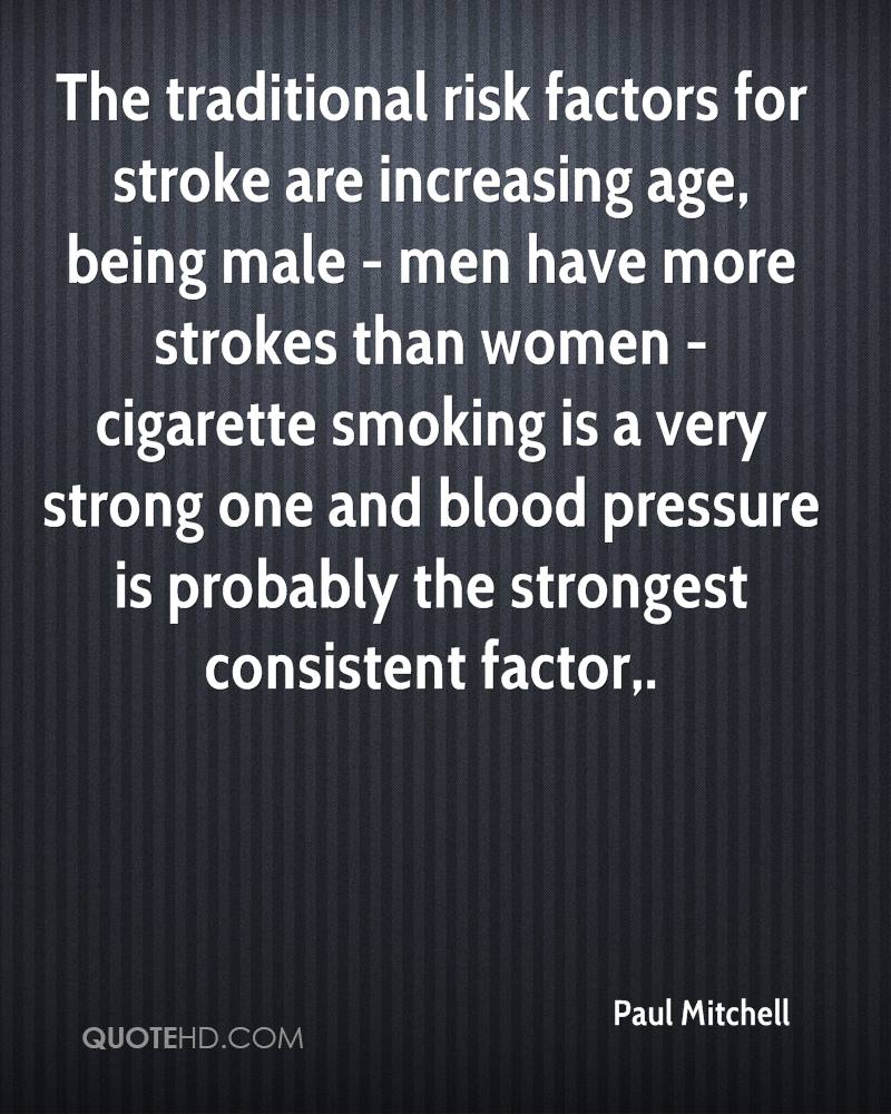 The traditional risk factors for stroke are increasing age, being male - men have more strokes than women - cigarette smoking is a very strong one and blood pressure is probably the strongest consistent factor.
