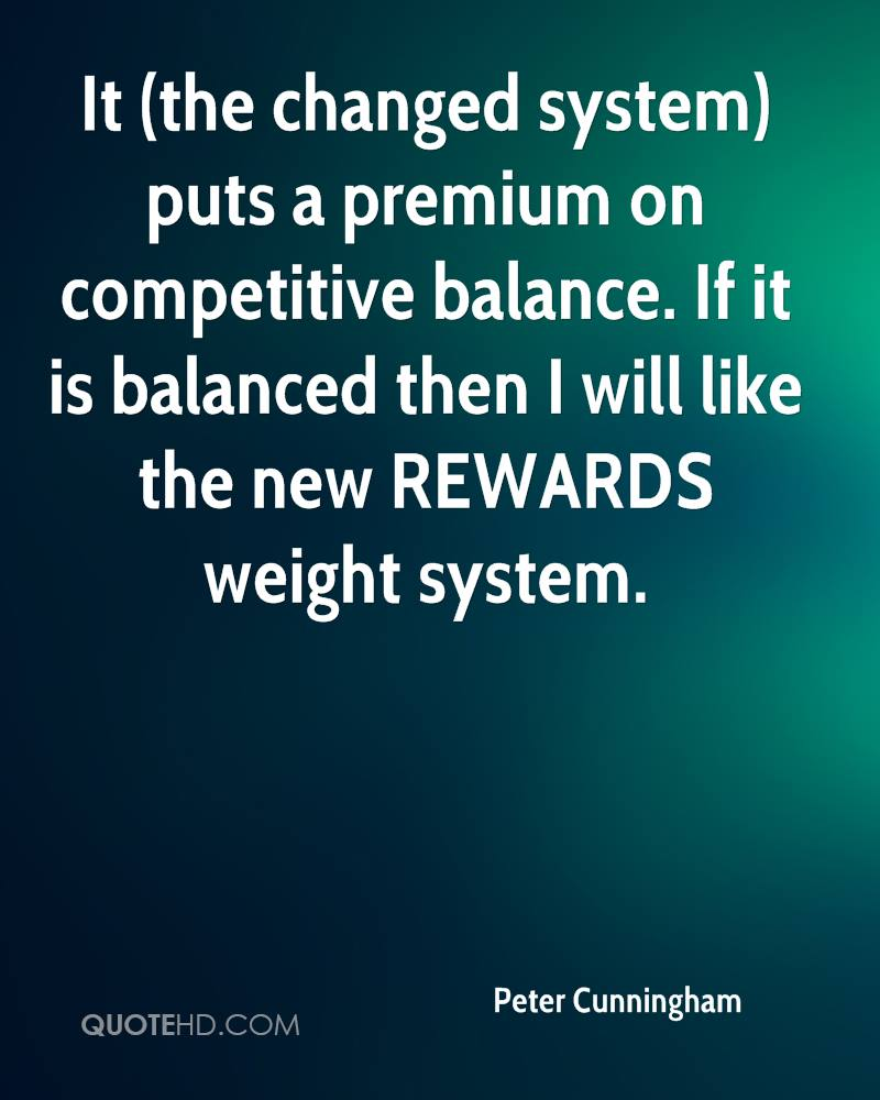 It (the changed system) puts a premium on competitive balance. If it is balanced then I will like the new REWARDS weight system.