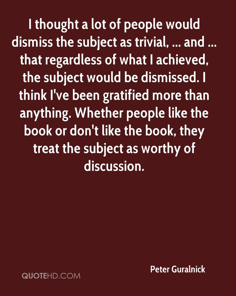 I thought a lot of people would dismiss the subject as trivial, ... and ... that regardless of what I achieved, the subject would be dismissed. I think I've been gratified more than anything. Whether people like the book or don't like the book, they treat the subject as worthy of discussion.
