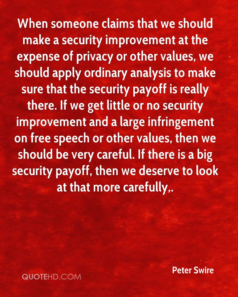 When someone claims that we should make a security improvement at the expense of privacy or other values, we should apply ordinary analysis to make sure that the security payoff is really there. If we get little or no security improvement and a large infringement on free speech or other values, then we should be very careful. If there is a big security payoff, then we deserve to look at that more carefully.