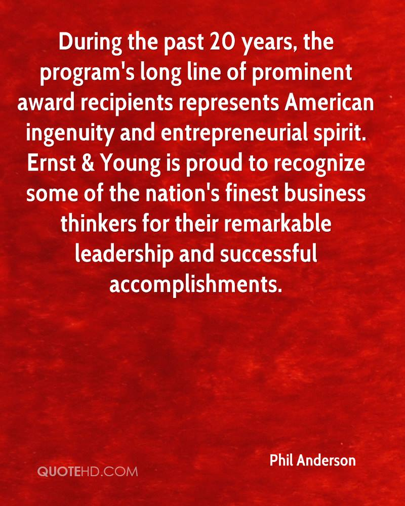 During the past 20 years, the program's long line of prominent award recipients represents American ingenuity and entrepreneurial spirit. Ernst & Young is proud to recognize some of the nation's finest business thinkers for their remarkable leadership and successful accomplishments.