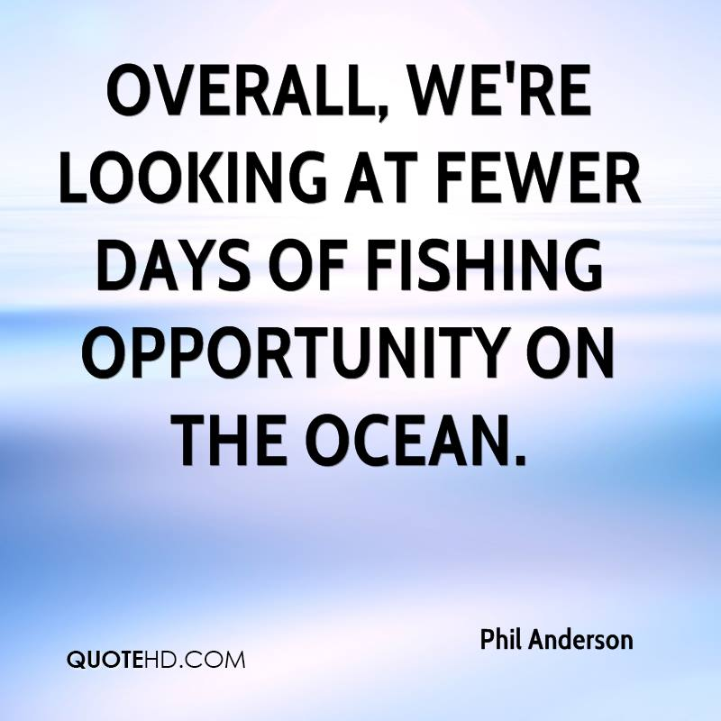 Overall, we're looking at fewer days of fishing opportunity on the ocean.