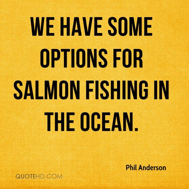 We have some options for salmon fishing in the ocean.