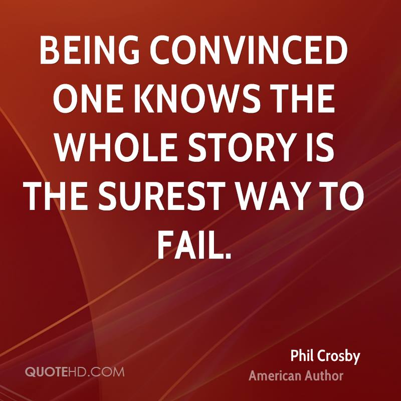 Being convinced one knows the whole story is the surest way to fail.