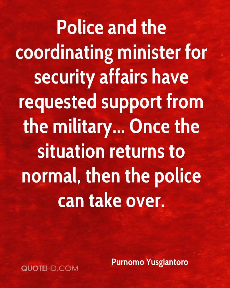 Police and the coordinating minister for security affairs have requested support from the military... Once the situation returns to normal, then the police can take over.