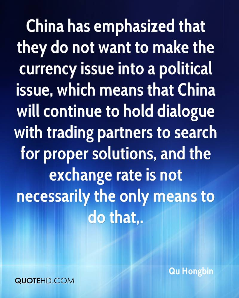 China has emphasized that they do not want to make the currency issue into a political issue, which means that China will continue to hold dialogue with trading partners to search for proper solutions, and the exchange rate is not necessarily the only means to do that.