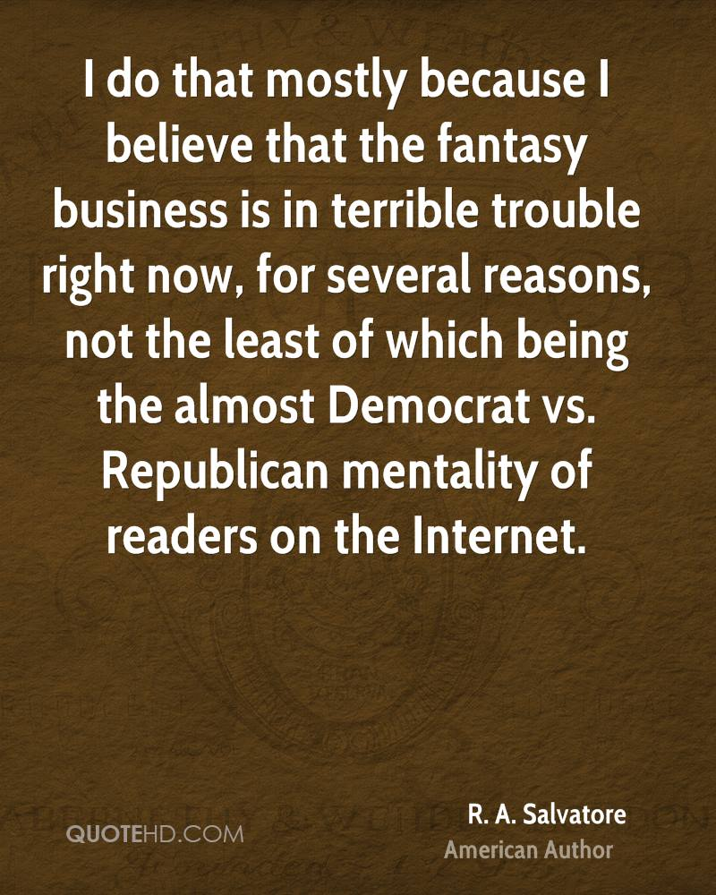 I do that mostly because I believe that the fantasy business is in terrible trouble right now, for several reasons, not the least of which being the almost Democrat vs. Republican mentality of readers on the Internet.
