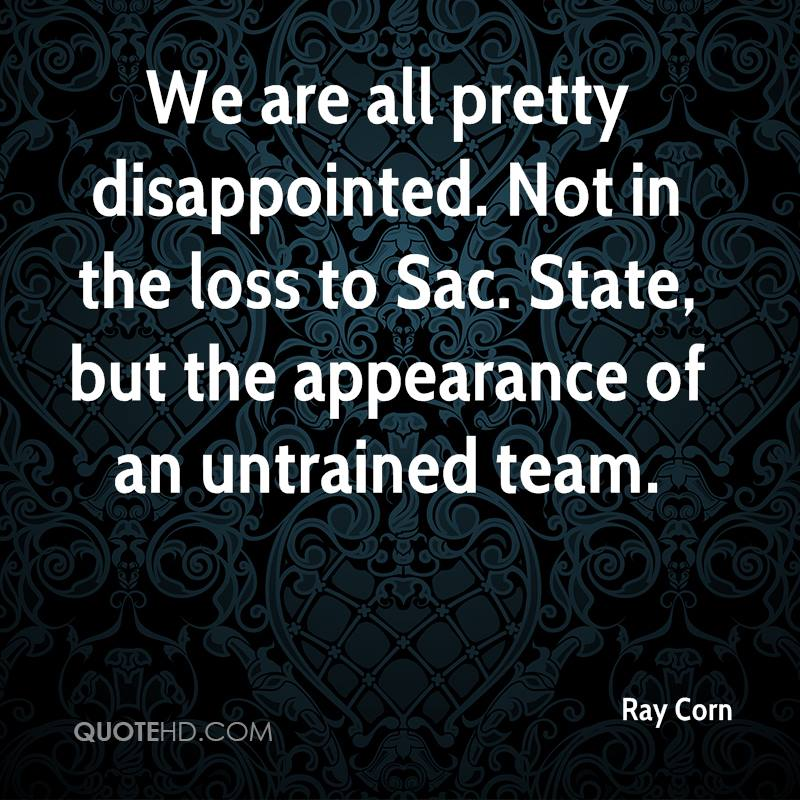 We are all pretty disappointed. Not in the loss to Sac. State, but the appearance of an untrained team.