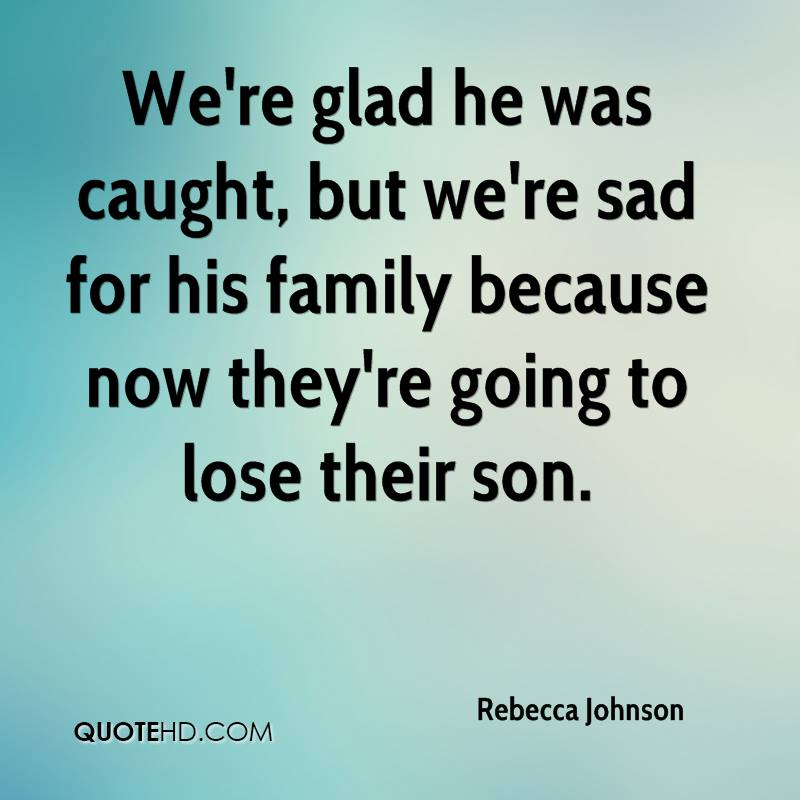 We're glad he was caught, but we're sad for his family because now they're going to lose their son.