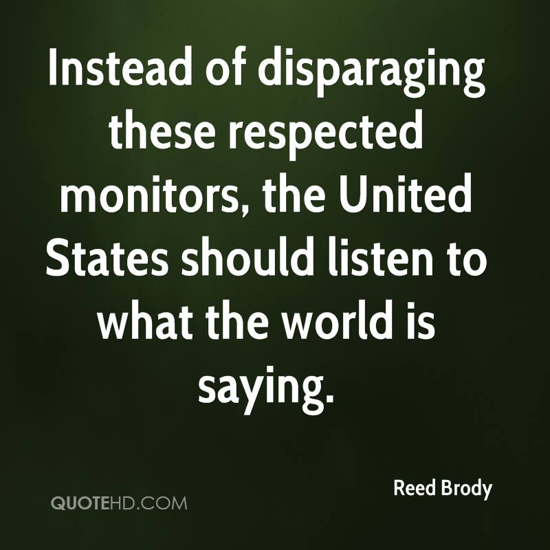 Instead of disparaging these respected monitors, the United States should listen to what the world is saying.