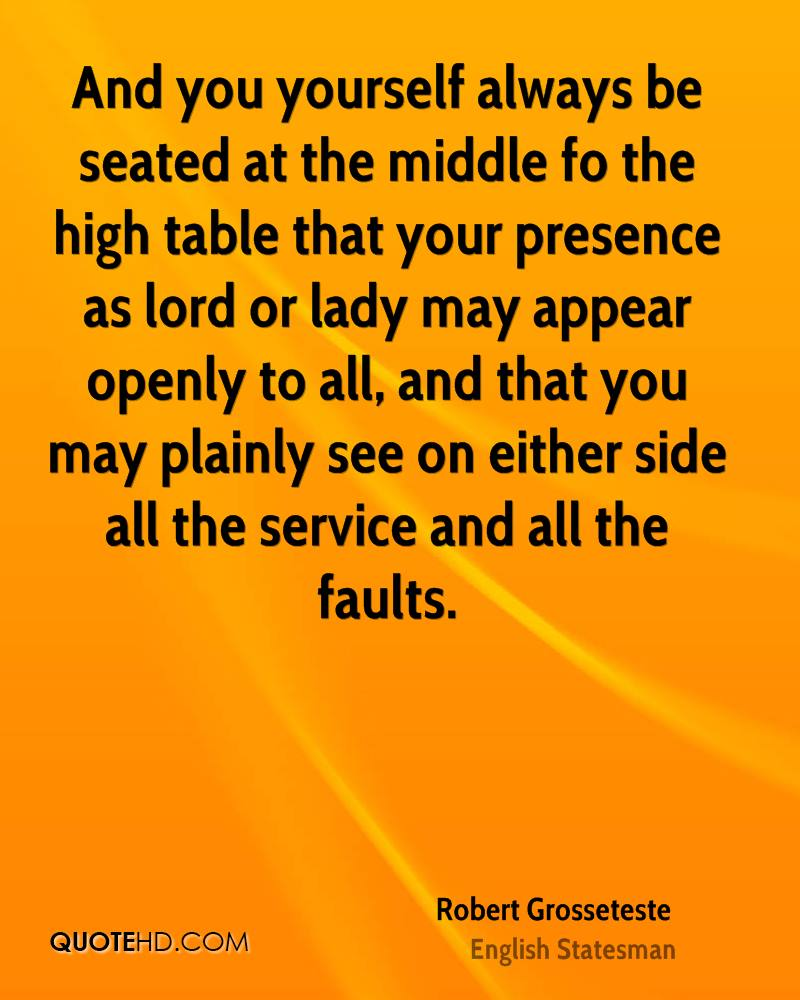 And you yourself always be seated at the middle fo the high table that your presence as lord or lady may appear openly to all, and that you may plainly see on either side all the service and all the faults.