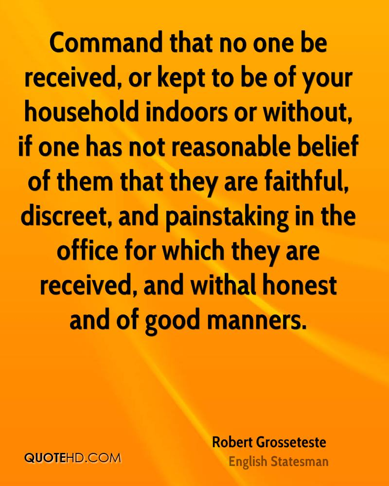Command that no one be received, or kept to be of your household indoors or without, if one has not reasonable belief of them that they are faithful, discreet, and painstaking in the office for which they are received, and withal honest and of good manners.