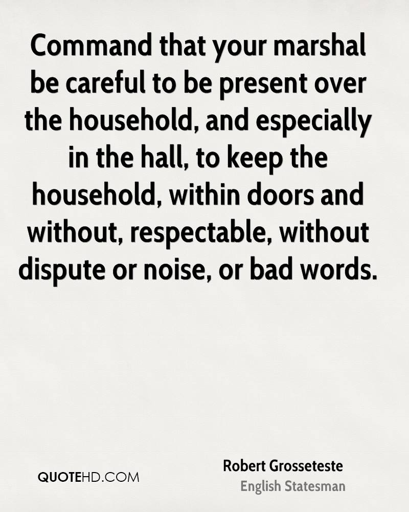 Command that your marshal be careful to be present over the household, and especially in the hall, to keep the household, within doors and without, respectable, without dispute or noise, or bad words.