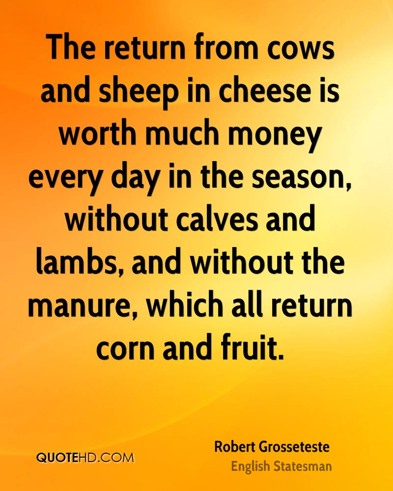 The return from cows and sheep in cheese is worth much money every day in the season, without calves and lambs, and without the manure, which all return corn and fruit.