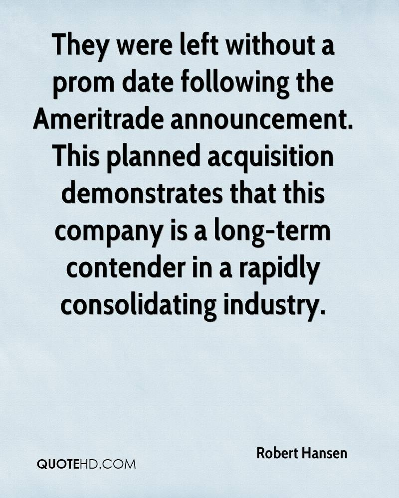 They were left without a prom date following the Ameritrade announcement. This planned acquisition demonstrates that this company is a long-term contender in a rapidly consolidating industry.