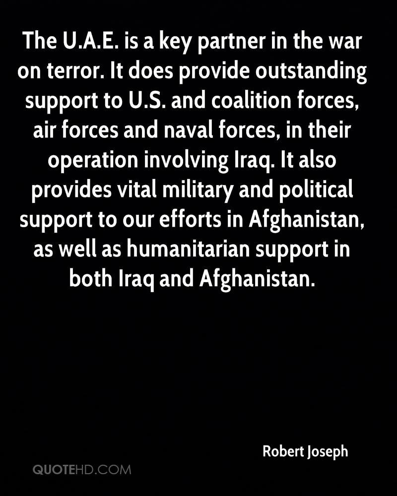 The U.A.E. is a key partner in the war on terror. It does provide outstanding support to U.S. and coalition forces, air forces and naval forces, in their operation involving Iraq. It also provides vital military and political support to our efforts in Afghanistan, as well as humanitarian support in both Iraq and Afghanistan.