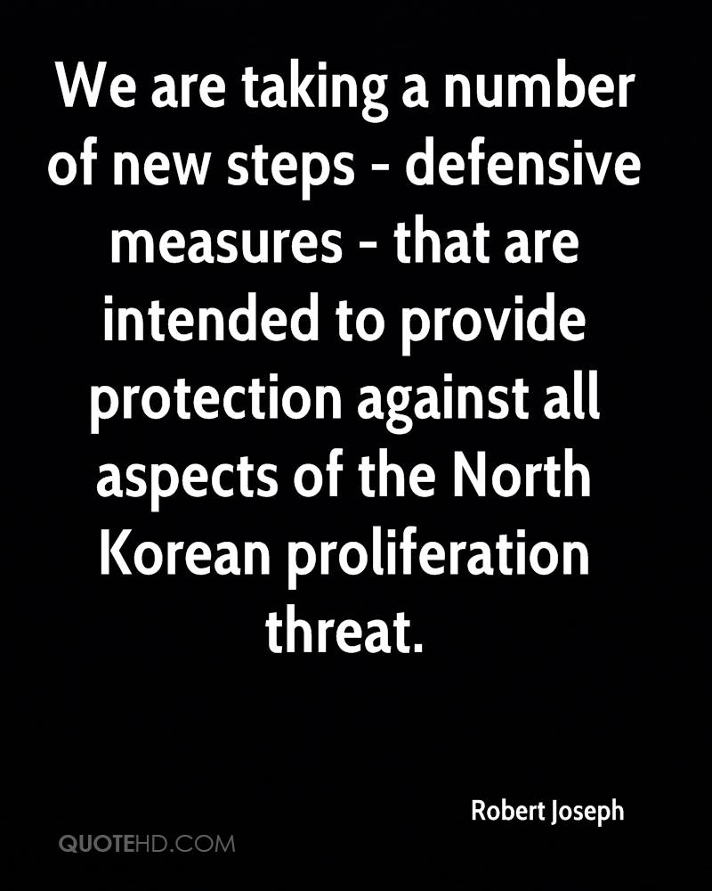 We are taking a number of new steps - defensive measures - that are intended to provide protection against all aspects of the North Korean proliferation threat.