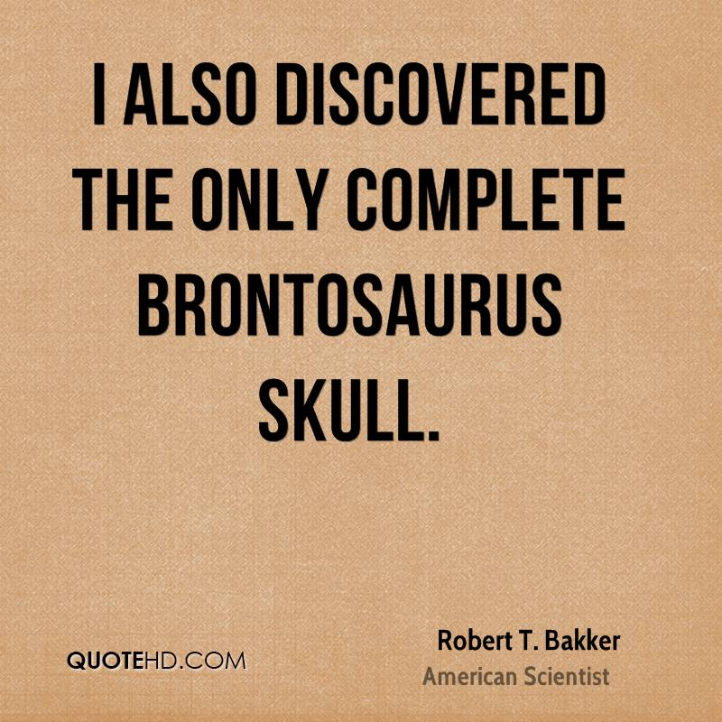 I also discovered the only complete Brontosaurus skull.