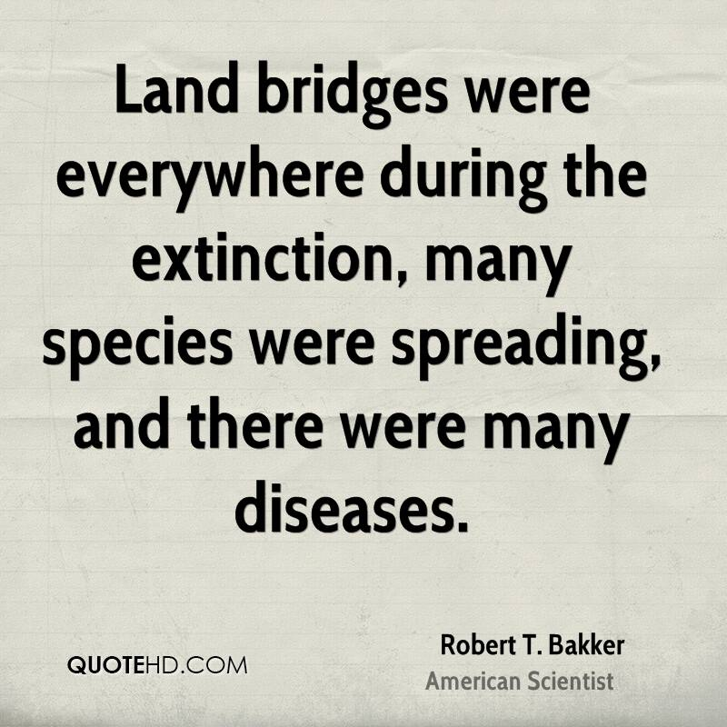 Land bridges were everywhere during the extinction, many species were spreading, and there were many diseases.