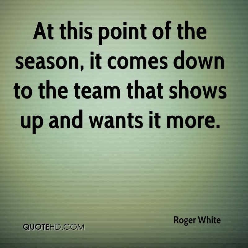 At this point of the season, it comes down to the team that shows up and wants it more.