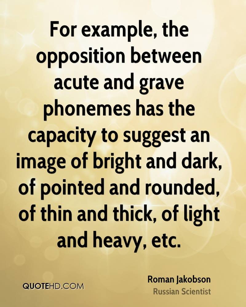 For example, the opposition between acute and grave phonemes has the capacity to suggest an image of bright and dark, of pointed and rounded, of thin and thick, of light and heavy, etc.