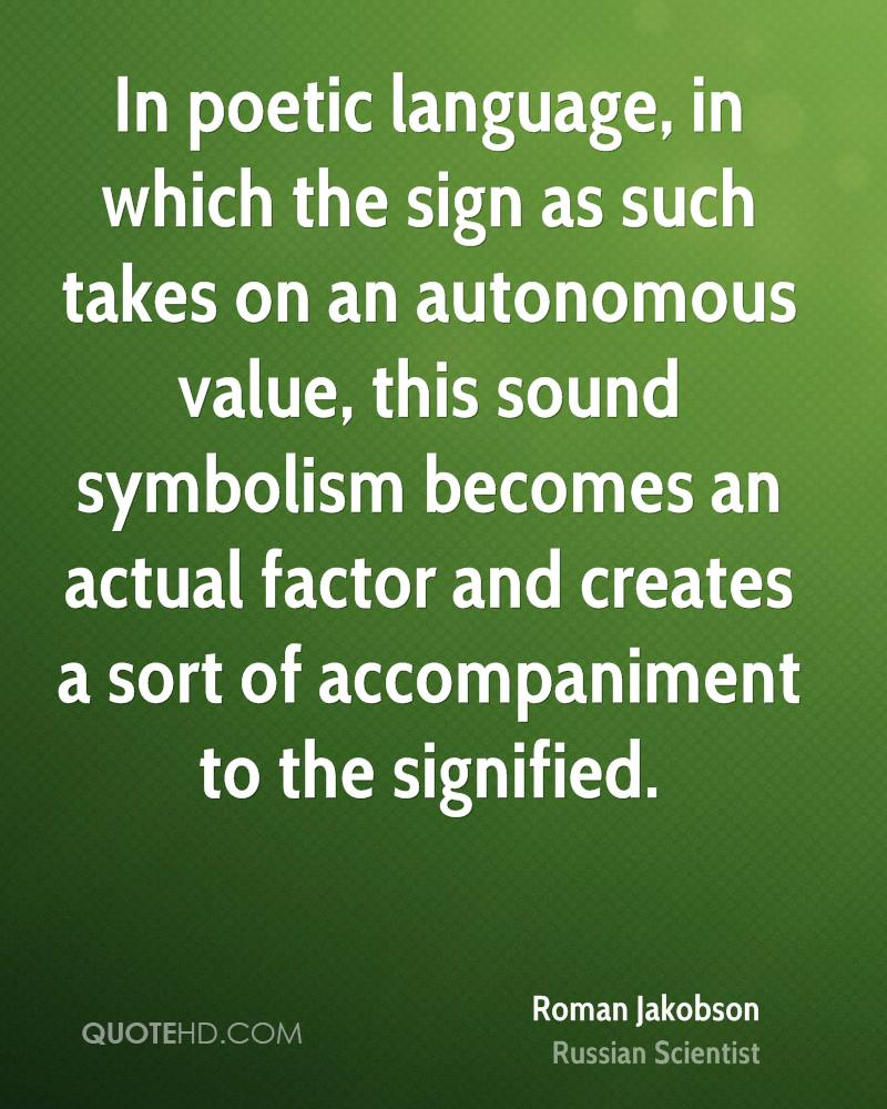 In poetic language, in which the sign as such takes on an autonomous value, this sound symbolism becomes an actual factor and creates a sort of accompaniment to the signified.