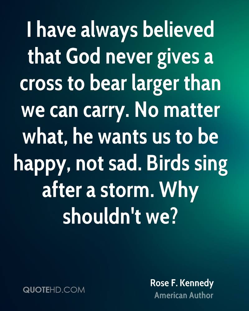 I have always believed that God never gives a cross to bear larger than we can carry. No matter what, he wants us to be happy, not sad. Birds sing after a storm. Why shouldn't we?