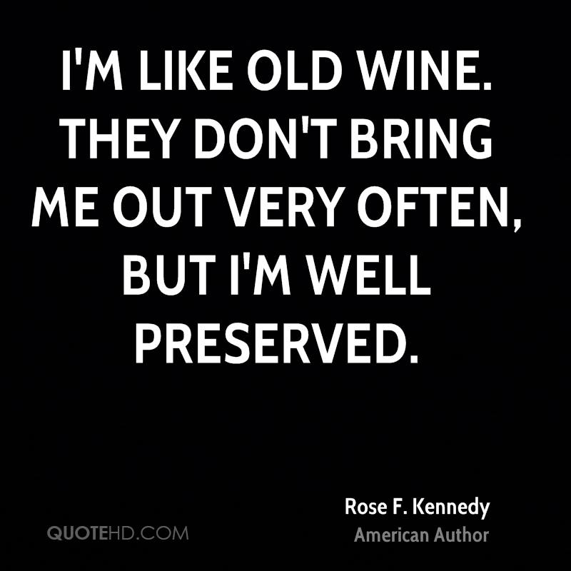 I'm like old wine. They don't bring me out very often, but I'm well preserved.