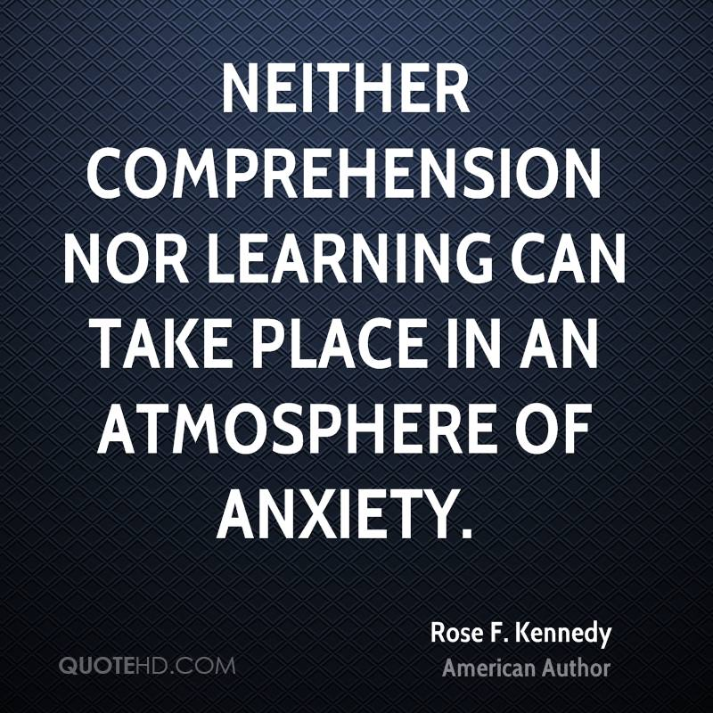 Neither comprehension nor learning can take place in an atmosphere of anxiety.