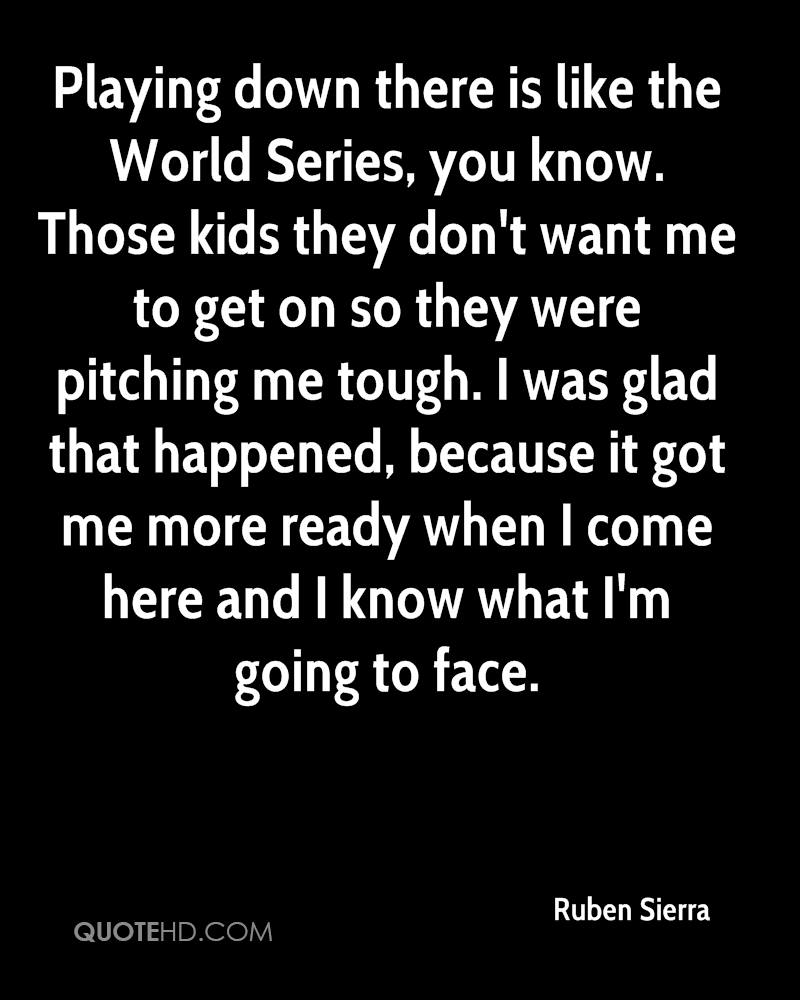 Playing down there is like the World Series, you know. Those kids they don't want me to get on so they were pitching me tough. I was glad that happened, because it got me more ready when I come here and I know what I'm going to face.
