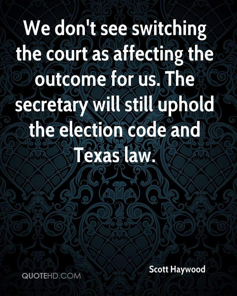 We don't see switching the court as affecting the outcome for us. The secretary will still uphold the election code and Texas law.