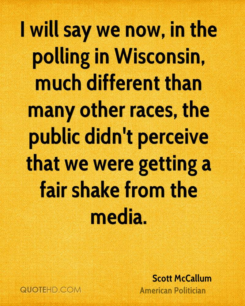 I will say we now, in the polling in Wisconsin, much different than many other races, the public didn't perceive that we were getting a fair shake from the media.